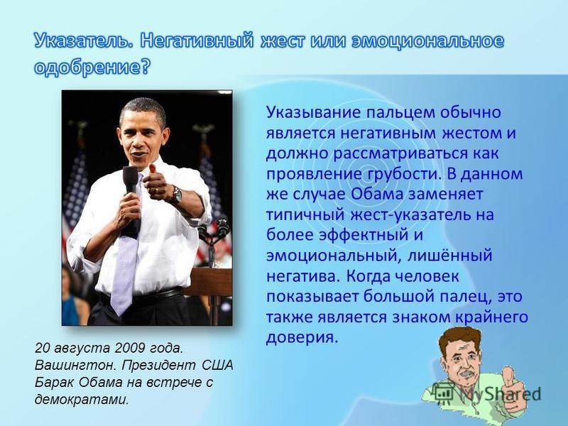 Указывание пальцем обычно является негативным жестом и должно рассматриваться как проявление грубости. В данном же случае Обама заменяет типичный жест-указатель на более эффектный и эмоциональный, лишённый негатива. Когда человек показывает большой п