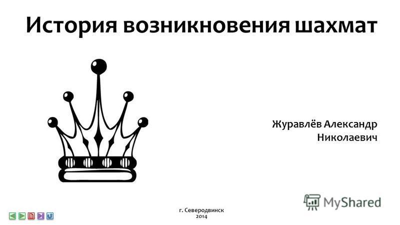 История возникновения шахмат Журавлёв Александр Николаевич г. Северодвинск 2014