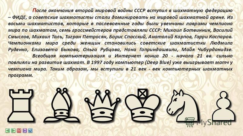 П осле окончания второй мировой войны СССР вступил в шахматную федерацию – ФИДЕ, а советские шахматисты стали доминировать на мировой шахматной арене. Из восьми шахматистов, которые в послевоенные годы были увенчаны лаврами чемпиона мира по шахматам,