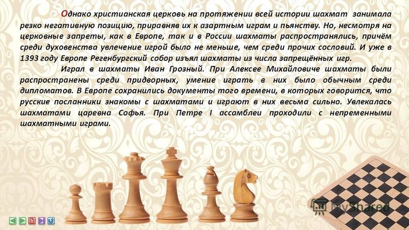 О днако христианская церковь на протяжении всей истории шахмат занимала резко негативную позицию, приравняв их к азартным играм и пьянству. Но, несмотря на церковные запреты, как в Европе, так и в России шахматы распространялись, причём среди духовен