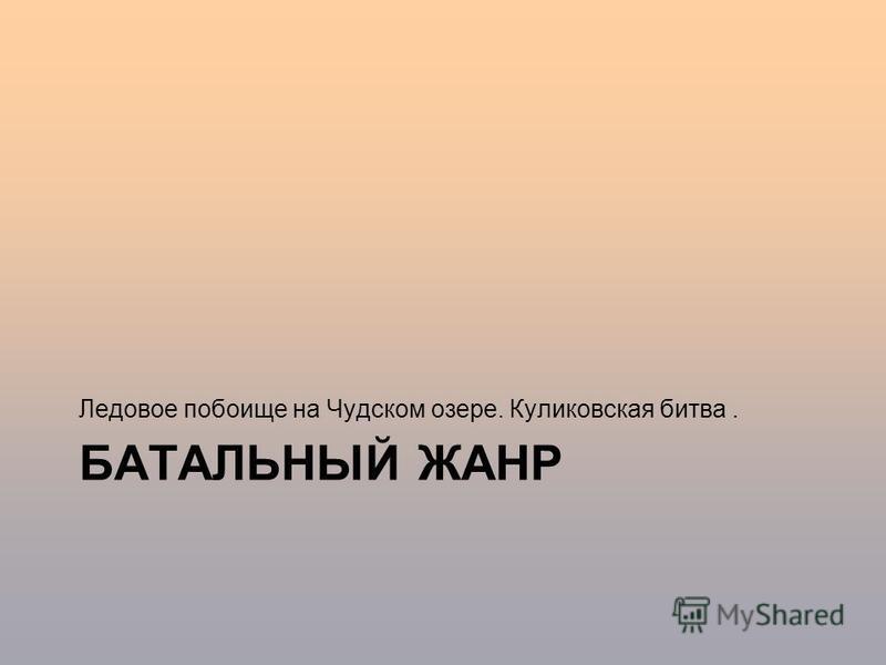 БАТАЛЬНЫЙ ЖАНР Ледовое побоище на Чудском озере. Куликовская битва.