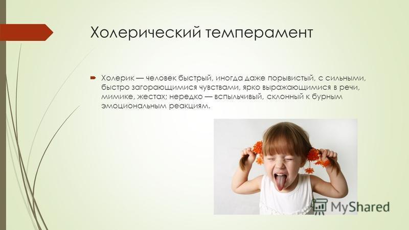 Холерический темперамент Холерик человек быстрый, иногда даже порывистый, с сильными, быстро загорающимися чувствами, ярко выражающимися в речи, мимике, жестах; нередко вспыльчивый, склонный к бурным эмоциональным реакциям.