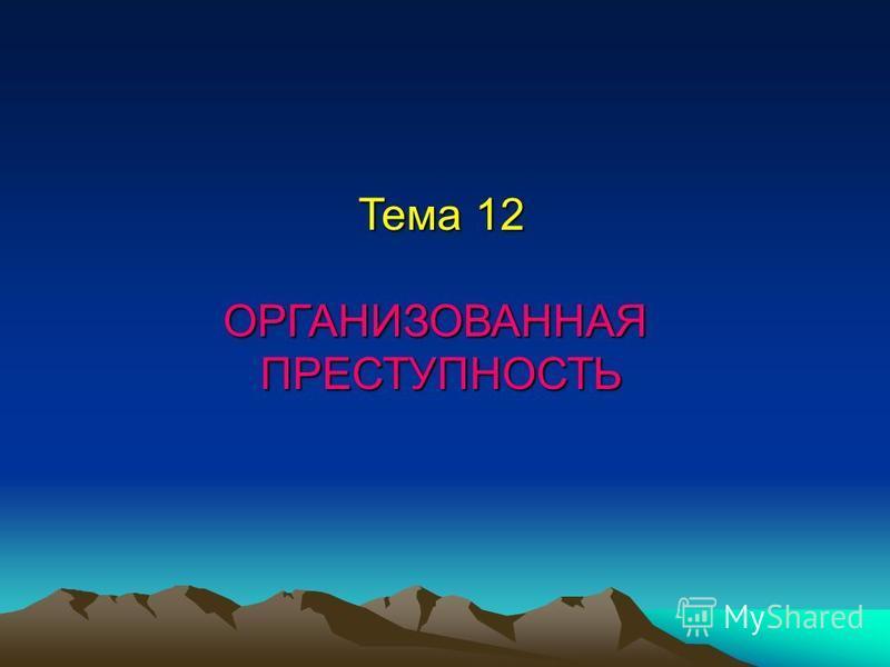Тема 12 ОРГАНИЗОВАННАЯПРЕСТУПНОСТЬ