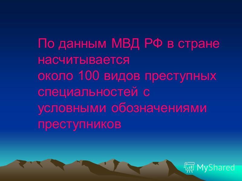 По данным МВД РФ в стране насчитывается около 100 видов преступных специальностей с условными обозначениями преступников
