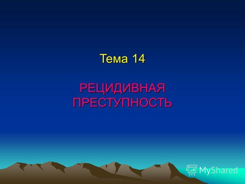 Тема 14 РЕЦИДИВНАЯПРЕСТУПНОСТЬ