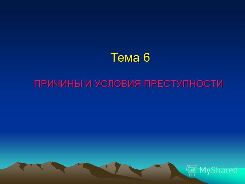 Тема 6 ПРИЧИНЫ И УСЛОВИЯ ПРЕСТУПНОСТИ Тема 6 ПРИЧИНЫ И УСЛОВИЯ ПРЕСТУПНОСТИ
