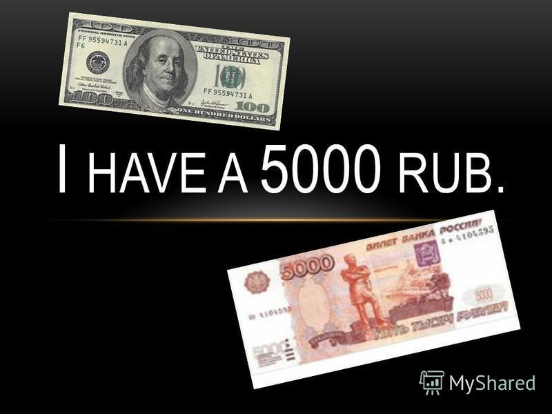 I HAVE A 5000 RUB.