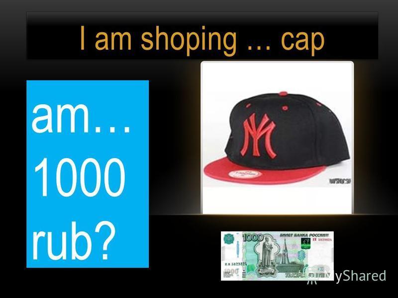 I am shoping … cap am… 1000 rub?