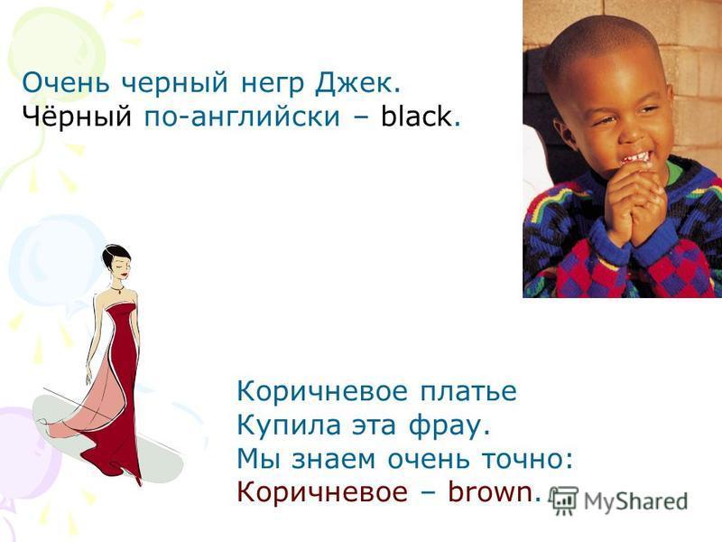 Очень черный негр Джек. Чёрный по-английски – black. Коричневое платье Купила эта фрау. Мы знаем очень точно: Коричневое – brown.