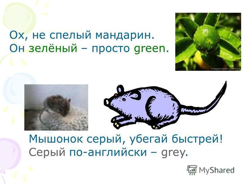 Ох, не спелый мандарин. Он зелёный – просто green. Мышонок серый, убегай быстрей! Серый по-английски – grey.