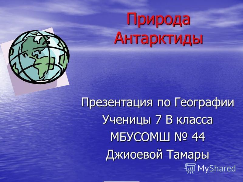 Природа Антарктиды Презентация по Географии Ученицы 7 В класса МБУСОМШ 44 Джиоевой Тамары