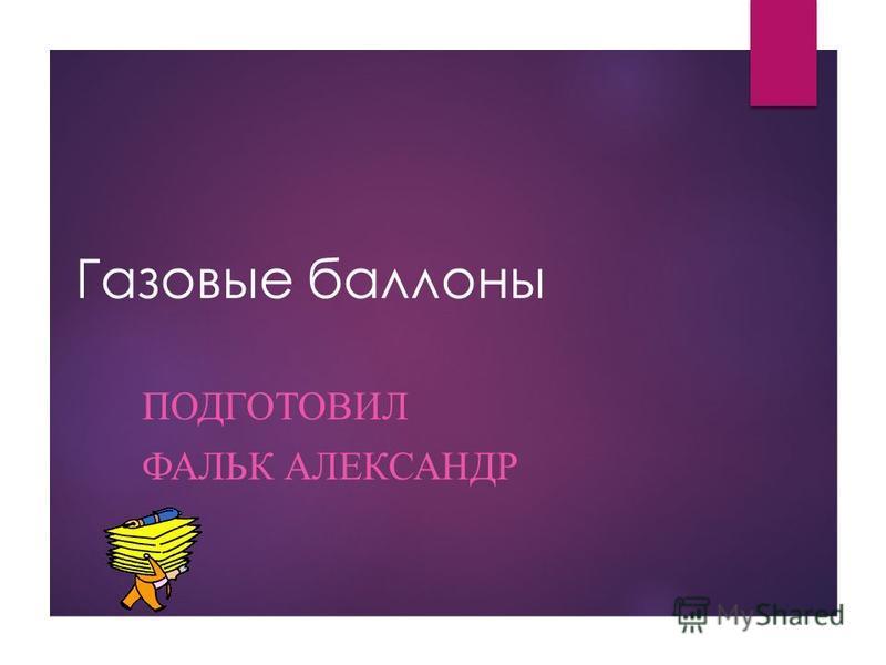 Газовые баллоны ПОДГОТОВИЛ ФАЛЬК АЛЕКСАНДР