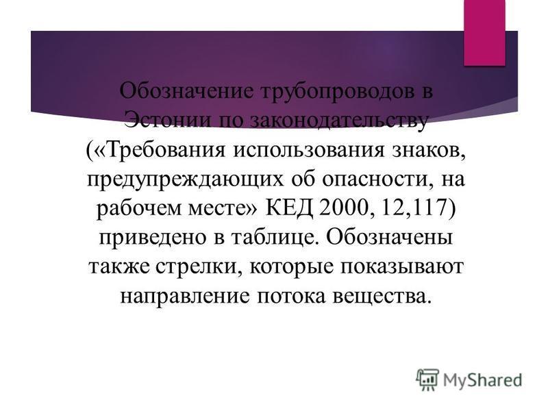 Обозначение трубопроводов в Эстонии по законодательству («Требования использования знаков, предупреждающих об опасности, на рабочем месте» КЕД 2000, 12,117) приведено в таблице. Обозначены также стрелки, которые показывают направление потока вещества