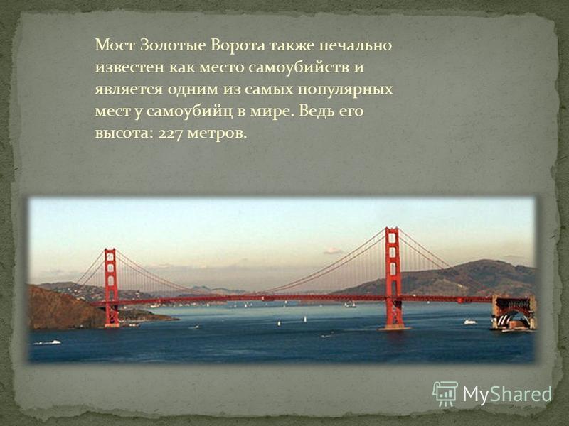 Мост Золотые Ворота также печально известен как место самоубийств и является одним из самых популярных мест у самоубийц в мире. Ведь его высота: 227 метров.