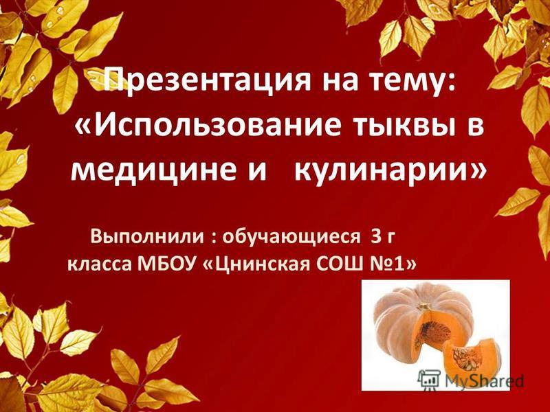 Презентация на тему: «Использование тыквы в медицине и кулинарии» Выполнили : обучающиеся 3 г класса МБОУ «Цнинская СОШ 1»