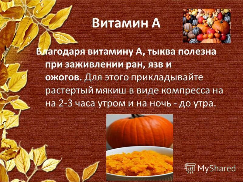 Витамин А Благодаря витамину А, тыква полезна при заживлении ран, язв и ожогов. Для этого прикладывайте растертый мякиш в виде компресса на на 2-3 часа утром и на ночь - до утра.
