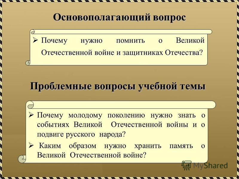 Основополагающий вопрос Почему нужно помнить о Великой Отечественной войне и защитниках Отечества? Почему нужно помнить о Великой Отечественной войне и защитниках Отечества? Проблемные вопросы учебной темы Почему молодому поколению нужно знать о собы