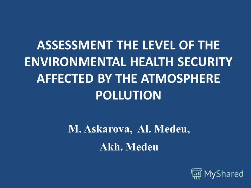 ASSESSMENT THE LEVEL OF THE ENVIRONMENTAL HEALTH SECURITY AFFECTED BY THE ATMOSPHERE POLLUTION M. Askarova, Al. Medeu, Akh. Medeu