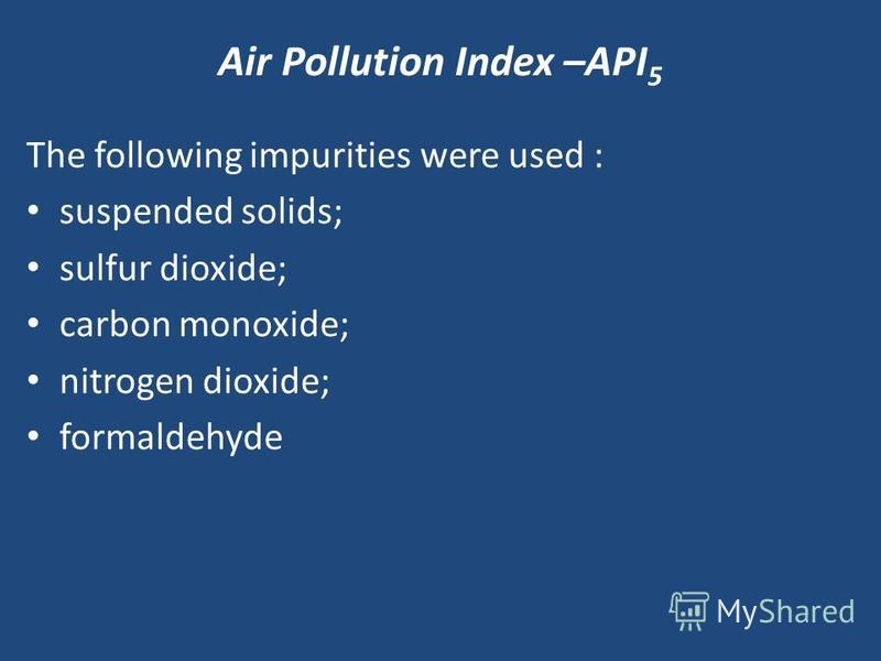 Air Pollution Index –API 5 The following impurities were used : suspended solids; sulfur dioxide; carbon monoxide; nitrogen dioxide; formaldehyde