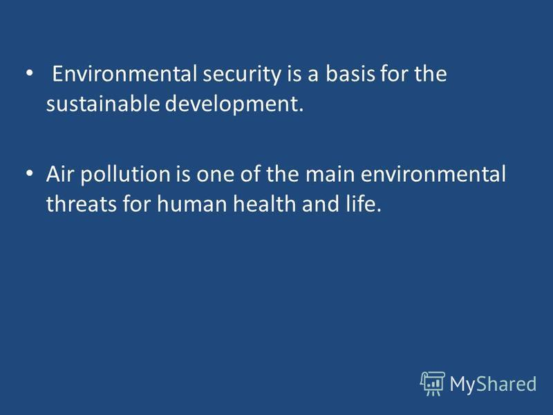 Environmental security is a basis for the sustainable development. Air pollution is one of the main environmental threats for human health and life.