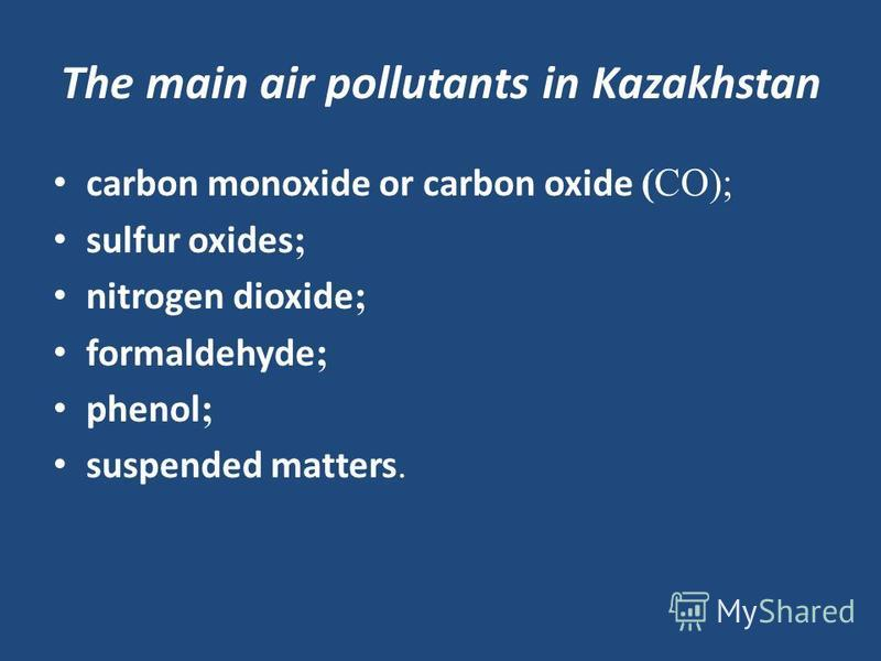 The main air pollutants in Kazakhstan carbon monoxide or carbon oxide (СО); sulfur oxides ; nitrogen dioxide ; formaldehyde ; phenol ; suspended matters.