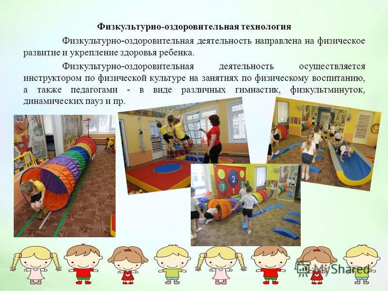 Физкультурно-оздоровительная технология Физкультурно-оздоровительная деятельность направлена на физическое развитие и укрепление здоровья ребенка. Физкультурно-оздоровительная деятельность осуществляется инструктором по физической культуре на занятия