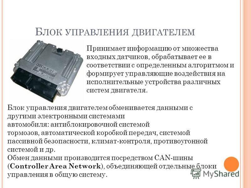 Б ЛОК УПРАВЛЕНИЯ ДВИГАТЕЛЕМ Принимает информацию от множества входных датчиков, обрабатывает ее в соответствии с определенным алгоритмом и формирует управляющие воздействия на исполнительные устройства различных систем двигателя. Блок управления двиг
