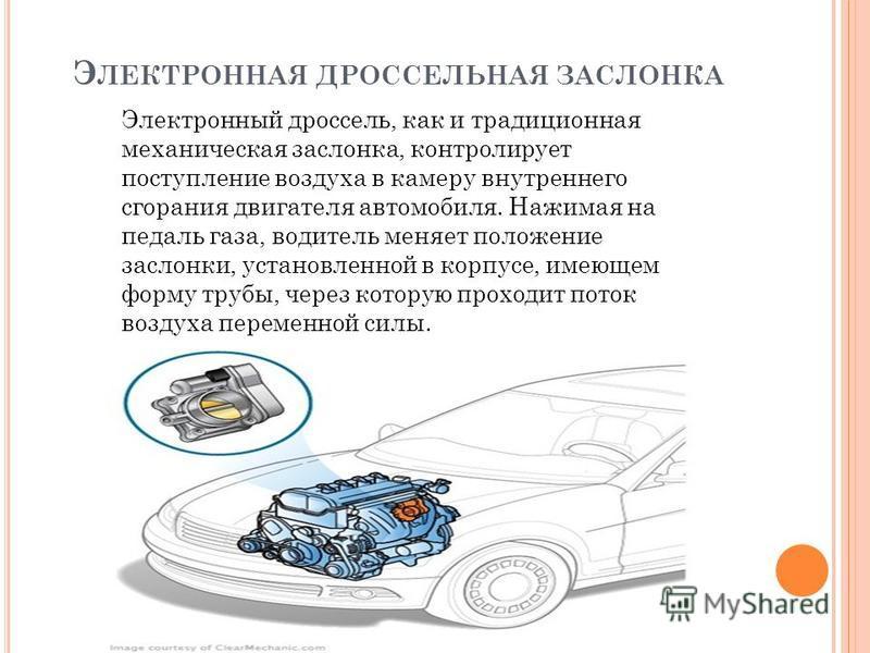 Э ЛЕКТРОННАЯ ДРОССЕЛЬНАЯ ЗАСЛОНКА Электронный дроссель, как и традиционная механическая заслонка, контролирует поступление воздуха в камеру внутреннего сгорания двигателя автомобиля. Нажимая на педаль газа, водитель меняет положение заслонки, установ