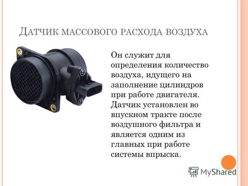 Д АТЧИК МАССОВОГО РАСХОДА ВОЗДУХА Он служит для определения количество воздуха, идущего на заполнение цилиндров при работе двигателя. Датчик установлен во впускном тракте после воздушного фильтра и является одним из главных при работе системы впрыска