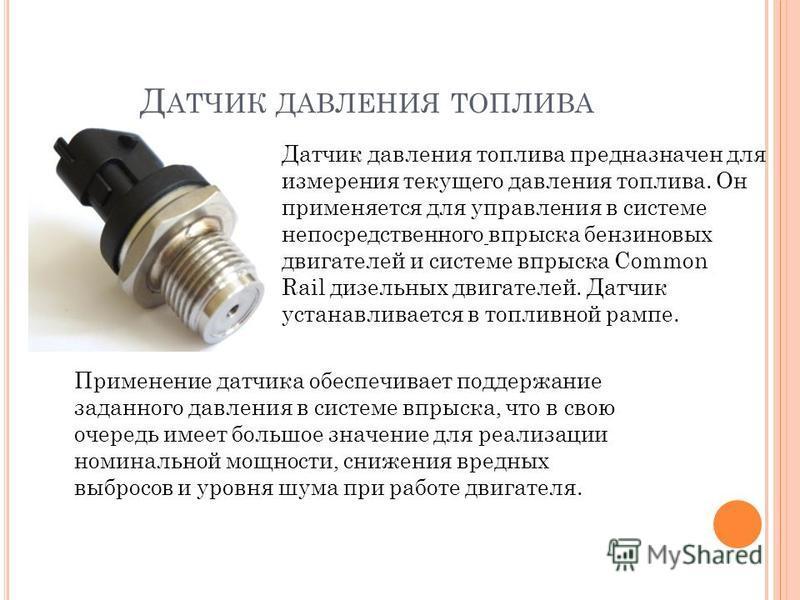 Д АТЧИК ДАВЛЕНИЯ ТОПЛИВА Датчик давления топлива предназначен для измерения текущего давления топлива. Он применяется для управления в системе непосредственного впрыска бензиновых двигателей и системе впрыска Common Rail дизельных двигателей. Датчик
