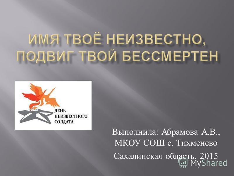 Выполнила : Абрамова А. В., МКОУ СОШ с. Тихменево Сахалинская область, 2015