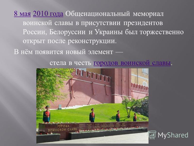 8 мая 8 мая 2010 года Общенациональный мемориал воинской славы в присутствии президентов России, Белоруссии и Украины был торжественно открыт после реконструкции.2010 года В нём появится новый элемент стела в честь городов воинской славы. городов вои