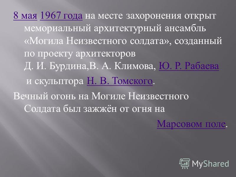 8 мая 8 мая 1967 года на месте захоронения открыт мемориальный архитектурный ансамбль « Могила Неизвестного солдата », созданный по проекту архитекторов Д. И. Бурдина, В. А. Климова, Ю. Р. Рабаева 1967 года Ю. Р. Рабаева и скульптора Н. В. Томского.