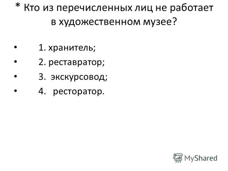 * Кто из перечисленных лиц не работает в художественном музее? 1. хранитель; 2. реставратор; 3. экскурсовод; 4. ресторатор.