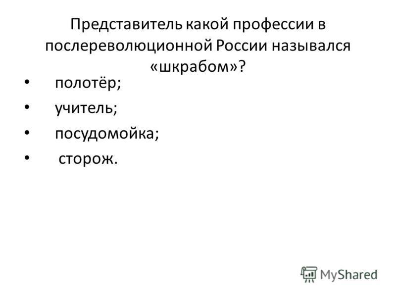 Представитель какой профессии в послереволюционной России назывался «шкрабом»? полотёр; учитель; посудомойка; сторож.