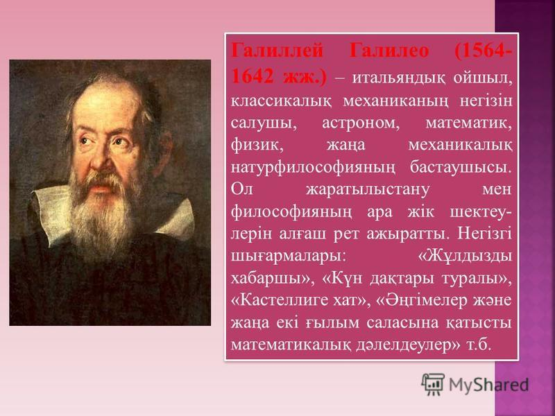 Галиллей Галилео (1564- 1642 жж.) – итальяндық ойшыл, классикалық механиканың негізін салушы, астроном, математик, физик, жаңа механикалық натурфилософияның бастаушысы. Ол жаратылыстану мен философияның ара жік шектеу- лерін алғаш рет ажыратты. Негіз