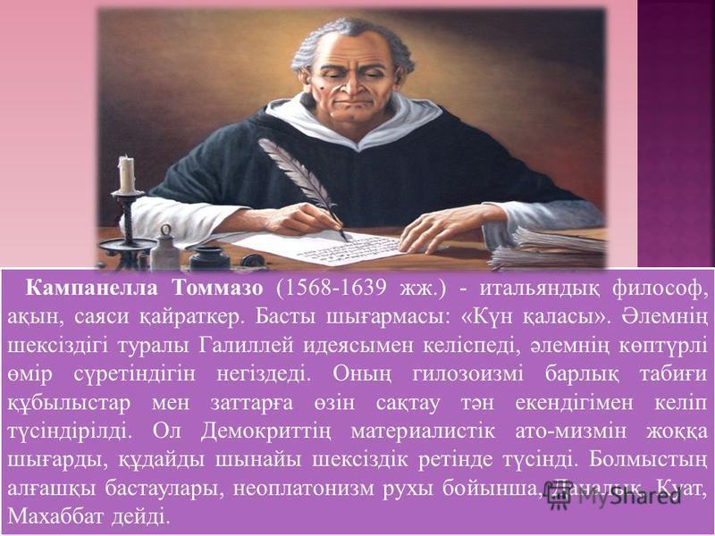 Кампанелла Томмазо (1568-1639 жж.) - итальяндық философ, ақын, саяси қайраткер. Басты шығармасы: «Күн қаласы». Әлемнің шексіздігі туралы Галиллей идеясымен келіспеді, әлемнің көптүрлі өмір сүретіндігін негіздеді. Оның гилозоизмі барлық табиғи құбылыс