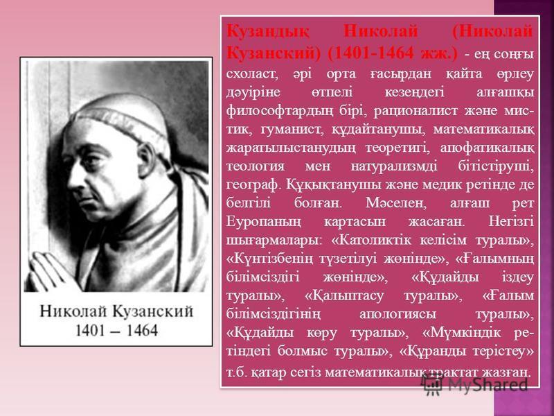 Кузандық Николай (Николай Кузанский) (1401-1464 жж.) - ең соңғы схоласт, әрі орта ғасырдан қайта өрлеу дәуіріне өтпелі кезеңдегі алғашқы философтардың бірі, рационалист және мис- тик, гуманист, құдайтанушы, математикалық жаратылыстанудың теоретигі, а