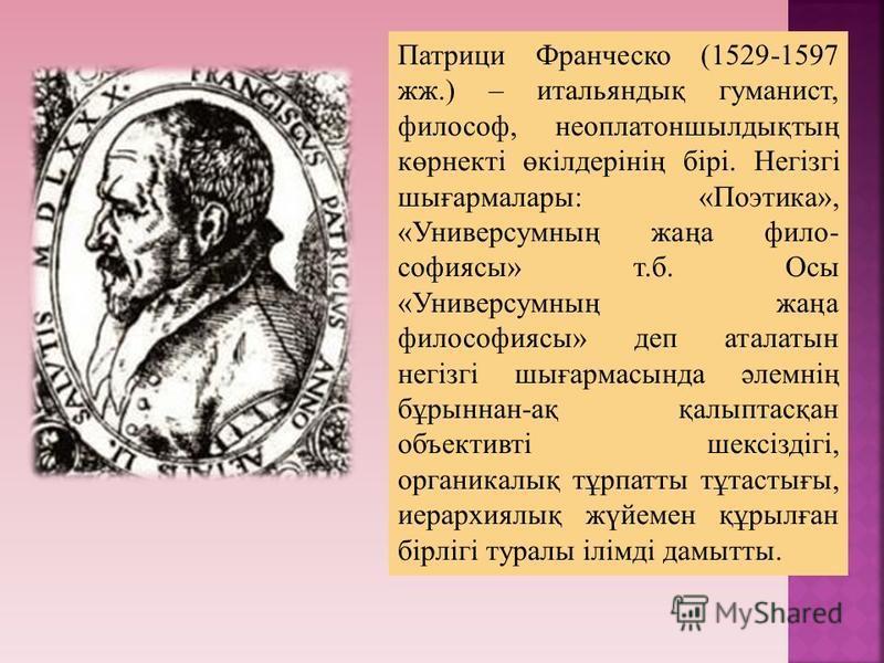 Патрици Франческо (1529-1597 жж.) – итальяндық гуманист, философ, неоплатоншылдықтың көрнекті өкілдерінің бірі. Негізгі шығармалары: «Поэтика», «Универсумның жаңа фило- софиясы» т.б. Осы «Универсумның жаңа философиясы» деп аталатын негізгі шығармасын