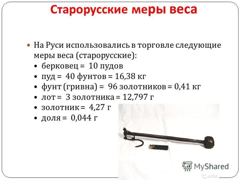 Старорусские меры веса На Руси использовались в торговле следующие меры веса ( старорусские ): берковец = 10 пудов пуд = 40 фунтов = 16,38 кг фунт ( гривна ) = 96 золотников = 0,41 кг лот = 3 золотника = 12,797 г золотник = 4,27 г доля = 0,044 г