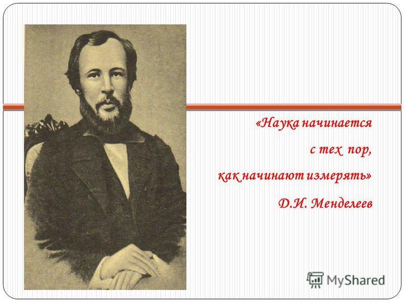 «Наука начинается с тех пор, как начинают измерять» Д.И. Менделеев