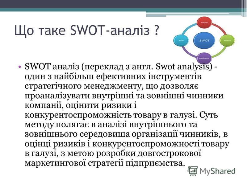Що таке SWOT-аналіз ? SWOT аналіз (переклад з англ. Swot analysis) - один з найбільш ефективних інструментів стратегічного менеджменту, що дозволяє проаналізувати внутрішні та зовнішні чинники компанії, оцінити ризики і конкурентоспроможність товару