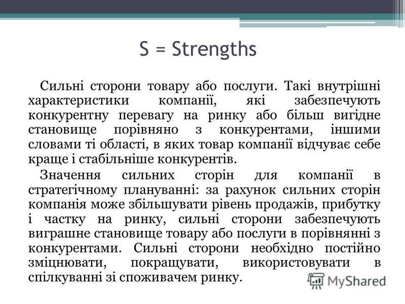 S = Strengths Сильні сторони товару або послуги. Такі внутрішні характеристики компанії, які забезпечують конкурентну перевагу на ринку або більш вигідне становище порівняно з конкурентами, іншими словами ті області, в яких товар компанії відчуває се