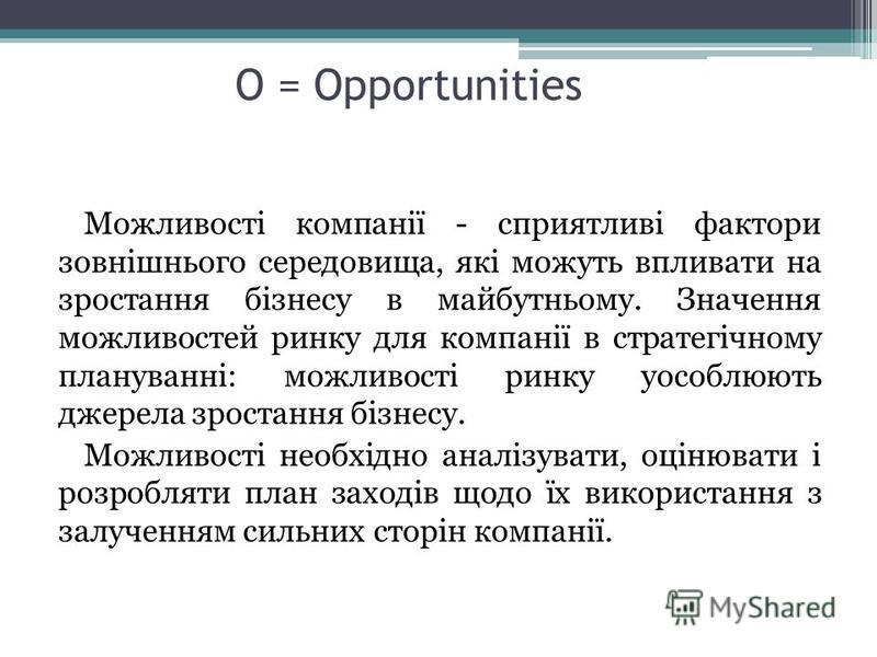 O = Opportunities Можливості компанії - сприятливі фактори зовнішнього середовища, які можуть впливати на зростання бізнесу в майбутньому. Значення можливостей ринку для компанії в стратегічному плануванні: можливості ринку уособлюють джерела зростан