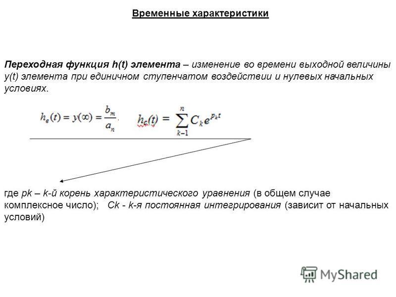 Временные характеристики Переходная функция h(t) элемента – изменение во времени выходной величины y(t) элемента при единичном ступенчатом воздействии и нулевых начальных условиях. где pk – k-й корень характеристического уравнения (в общем случае ком