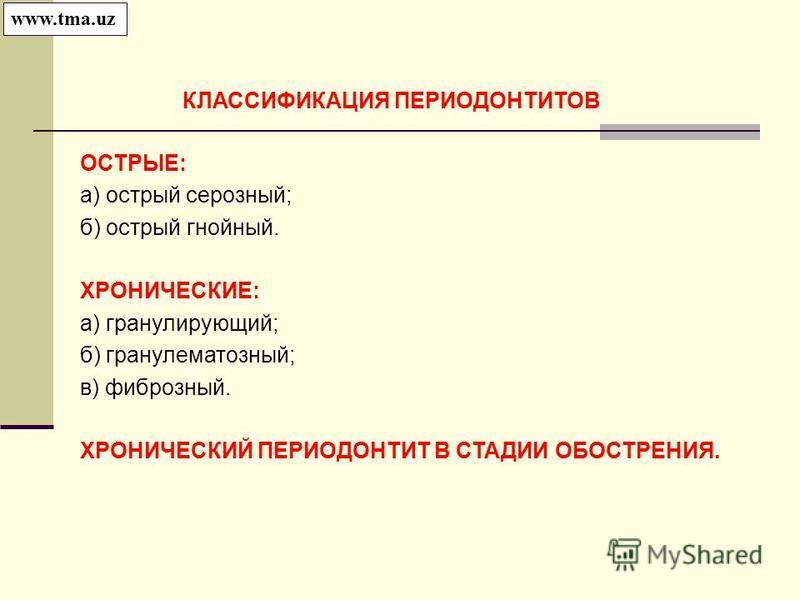 ОСТРЫЕ: а) острый серозный; б) острый гнойный. ХРОНИЧЕСКИЕ: а) гранулирующий; б) гранулематозный; в) фиброзный. ХРОНИЧЕСКИЙ ПЕРИОДОНТИТ В СТАДИИ ОБОСТРЕНИЯ. КЛАССИФИКАЦИЯ ПЕРИОДОНТИТОВ www.tma.uz