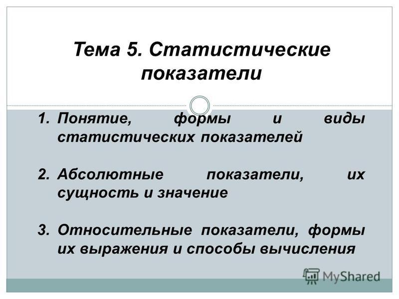 Тема 5. Статистические показатели 1.Понятие, формы и виды статистических показателей 2. Абсолютные показатели, их сущность и значение 3. Относительные показатели, формы их выражения и способы вычисления