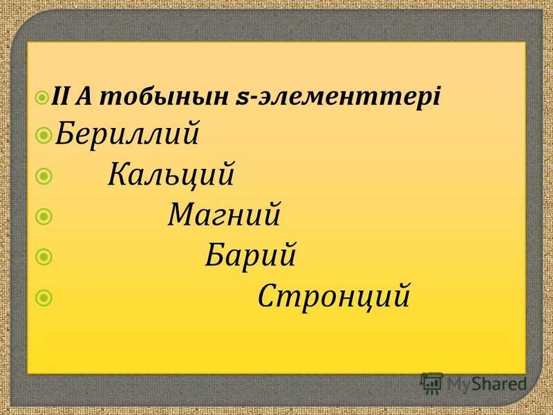 ІІ А тобынын s- элементтері Бериллий Кальций Магний Барий Стронций ІІ А тобынын s- элементтері Бериллий Кальций Магний Барий Стронций