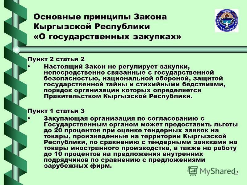 13 Основные принципы Закона Кыргызской Республики «О государственных закупках» Пункт 2 статьи 2 Настоящий Закон не регулирует закупки, непосредственно связанные с государственной безопасностью, национальной обороной, защитой государственной тайны и с