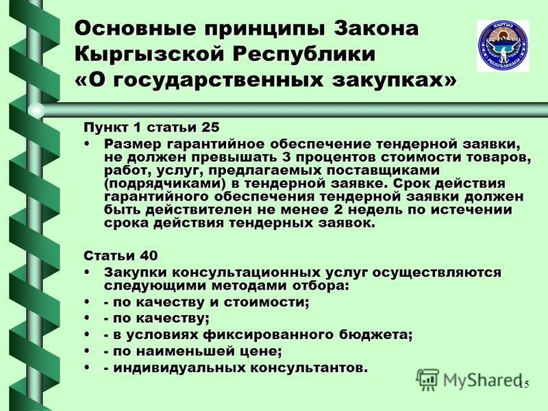 15 Основные принципы Закона Кыргызской Республики «О государственных закупках» Пункт 1 статьи 25 Размер гарантийное обеспечение тендерной заявки, не должен превышать 3 процентов стоимости товаров, работ, услуг, предлагаемых поставщиками (подрядчиками